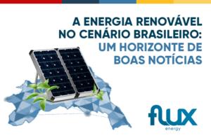 A Energia Renovável no cenário brasileiro: Um horizonte de boas notícias