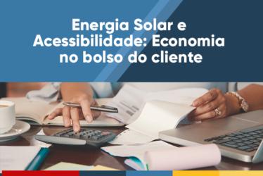 Energia Solar e acessibilidade: Economia no bolso do cliente
