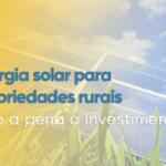 ENERGIA SOLAR PARA PROPRIEDADES RURAIS, VALE A PENA O INVESTIMENTO?