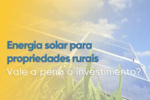 Read more about the article ENERGIA SOLAR PARA PROPRIEDADES RURAIS, VALE A PENA O INVESTIMENTO?