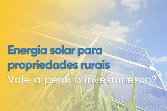 You are currently viewing ENERGIA SOLAR PARA PROPRIEDADES RURAIS, VALE A PENA O INVESTIMENTO?