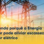 Entenda por que a Energia Solar pode aliviar escassez no setor elétrico